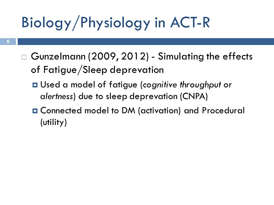 Biology/Physiology in ACT-R 6  Gunzelmann (2009, 2012) - Simulating the effects of Fatigue/Sleep deprevation  Used a model of fatigue (cognitive thr