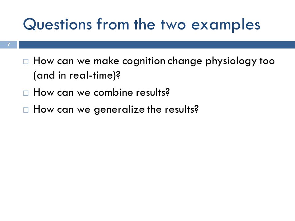Questions from the two examples 7  How can we make cognition change physiology too (and in real-time)?  How can we combine results?  How can we gen