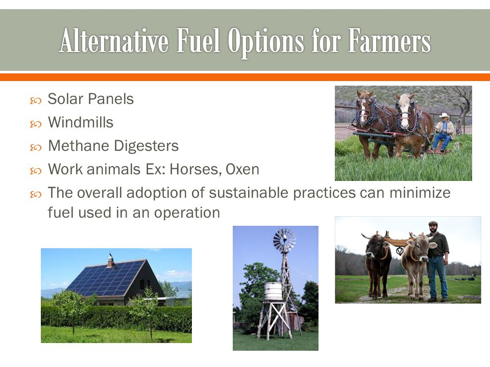  Solar Panels  Windmills  Methane Digesters  Work animals Ex: Horses, Oxen  The overall adoption of sustainable practices can minimize fuel used in an operation