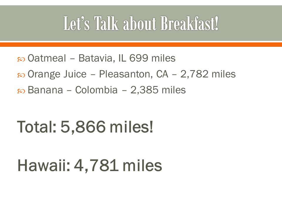  Oatmeal – Batavia, IL 699 miles  Orange Juice – Pleasanton, CA – 2,782 miles  Banana – Colombia – 2,385 miles Total: 5,866 miles.