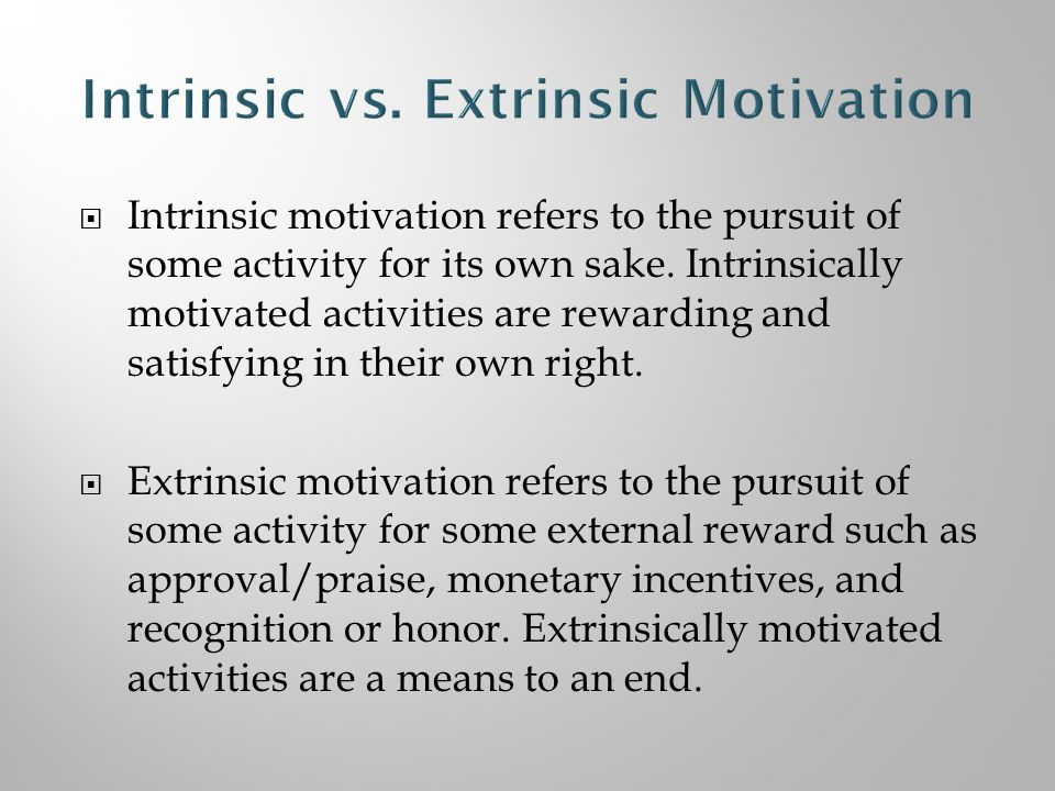  Intrinsic motivation refers to the pursuit of some activity for its own sake.