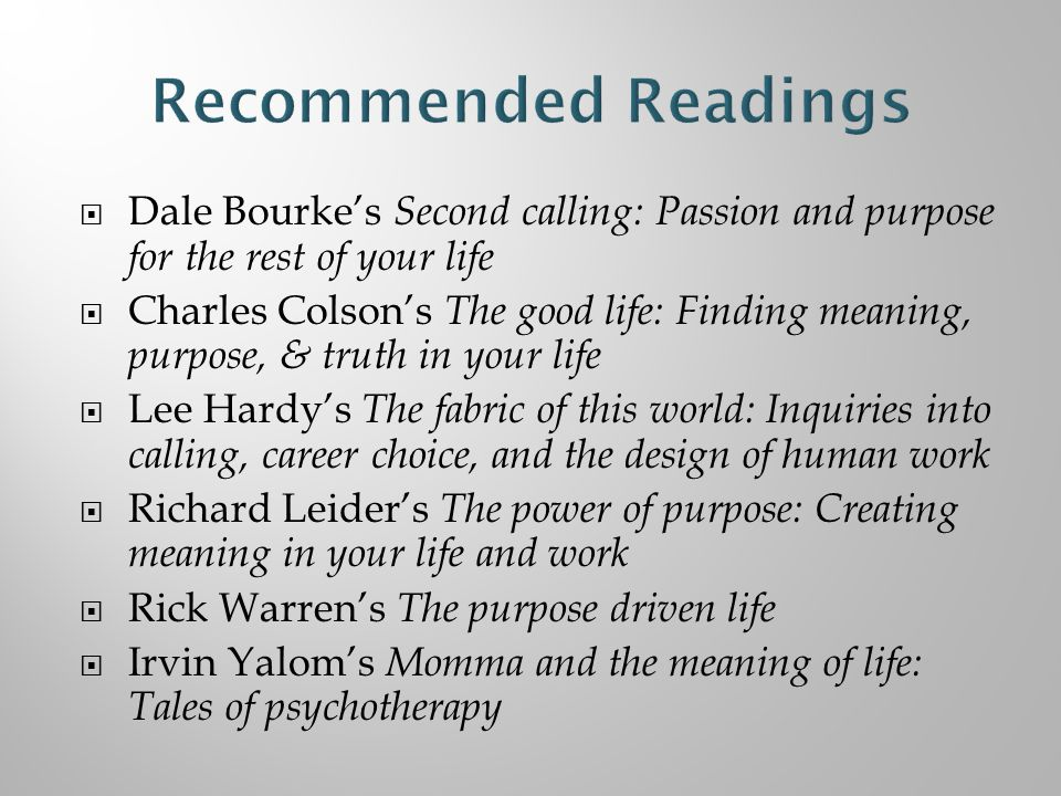  Dale Bourke's Second calling: Passion and purpose for the rest of your life  Charles Colson's The good life: Finding meaning, purpose, & truth in your life  Lee Hardy's The fabric of this world: Inquiries into calling, career choice, and the design of human work  Richard Leider's The power of purpose: Creating meaning in your life and work  Rick Warren's The purpose driven life  Irvin Yalom's Momma and the meaning of life: Tales of psychotherapy