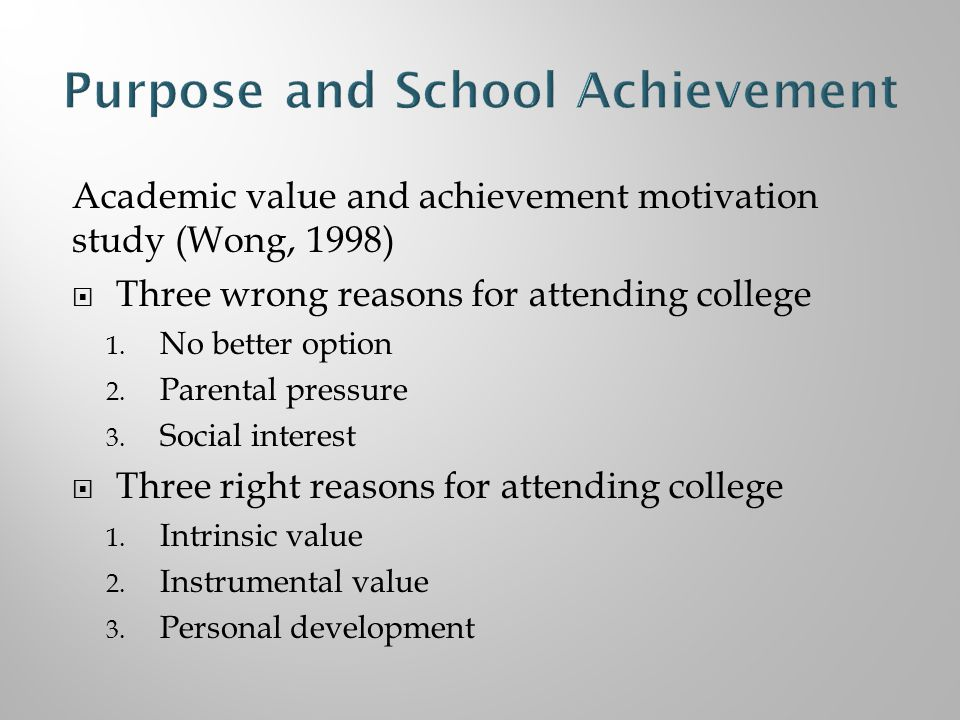 Academic value and achievement motivation study (Wong, 1998)  Three wrong reasons for attending college 1.