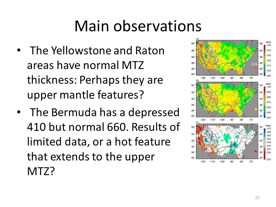 Main observations The Yellowstone and Raton areas have normal MTZ thickness: Perhaps they are upper mantle features.