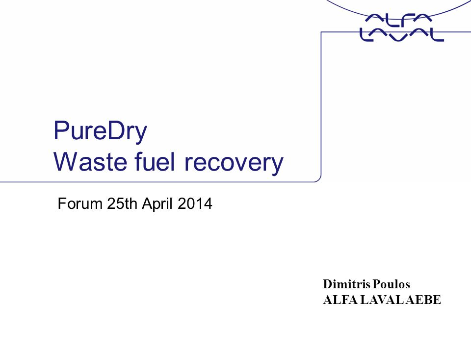 PureDry Waste fuel recovery Forum 25th April 2014 Dimitris Poulos ALFA LAVAL AEBE