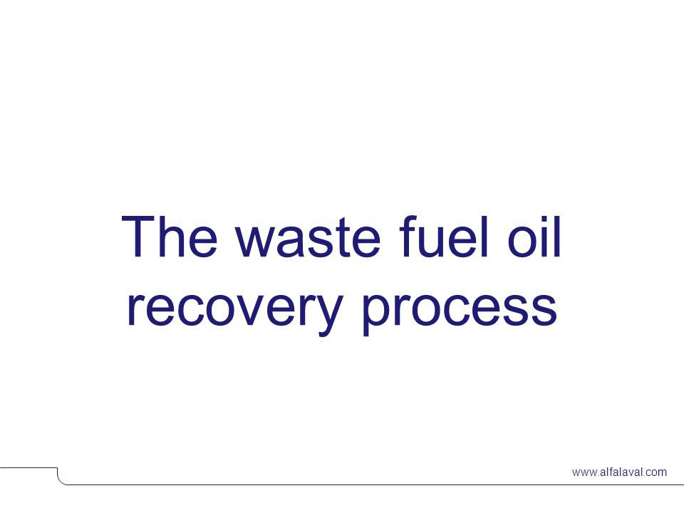 www.alfalaval.com The waste fuel oil recovery process © Alfa LavalSlide 13