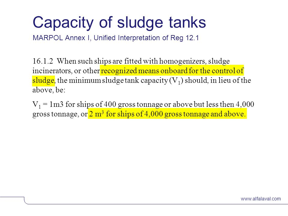 www.alfalaval.com Capacity of sludge tanks © Alfa LavalSlide 19 MARPOL Annex I, Unified Interpretation of Reg 12.1 16.1.2 When such ships are fitted with homogenizers, sludge incinerators, or other recognized means onboard for the control of sludge, the minimum sludge tank capacity (V 1 ) should, in lieu of the above, be: V 1 = 1m3 for ships of 400 gross tonnage or above but less then 4,000 gross tonnage, or 2 m 3 for ships of 4,000 gross tonnage and above.
