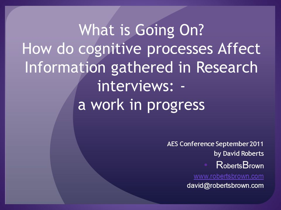 What is Going On? How do cognitive processes Affect Information gathered in Research interviews: - a work in progress AES Conference September 2011 by