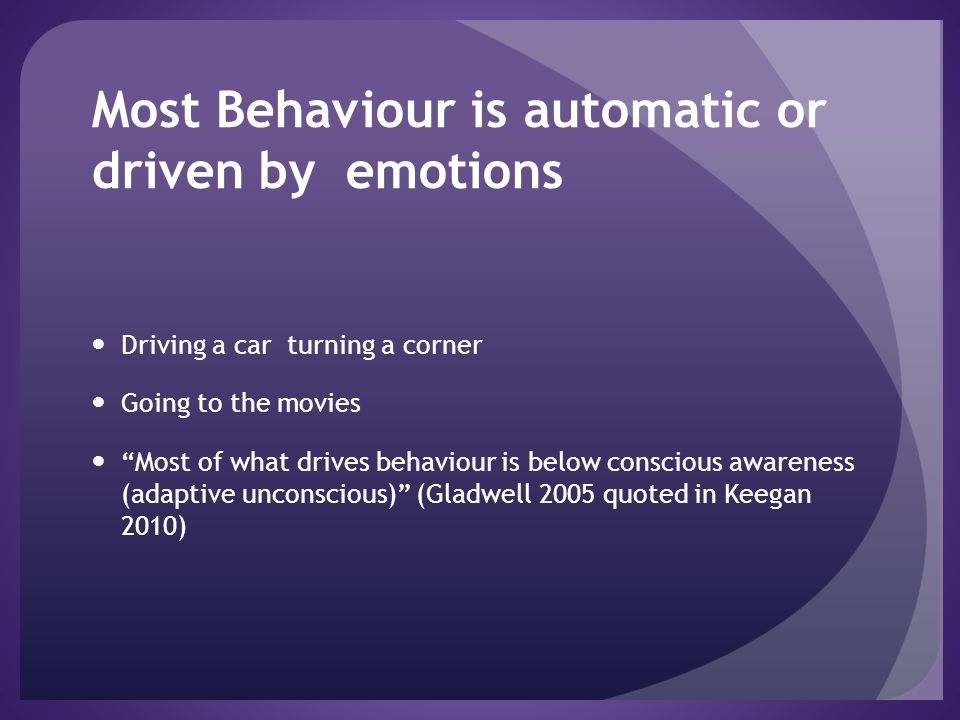"Most Behaviour is automatic or driven by emotions Driving a car turning a corner Going to the movies ""Most of what drives behaviour is below conscious"