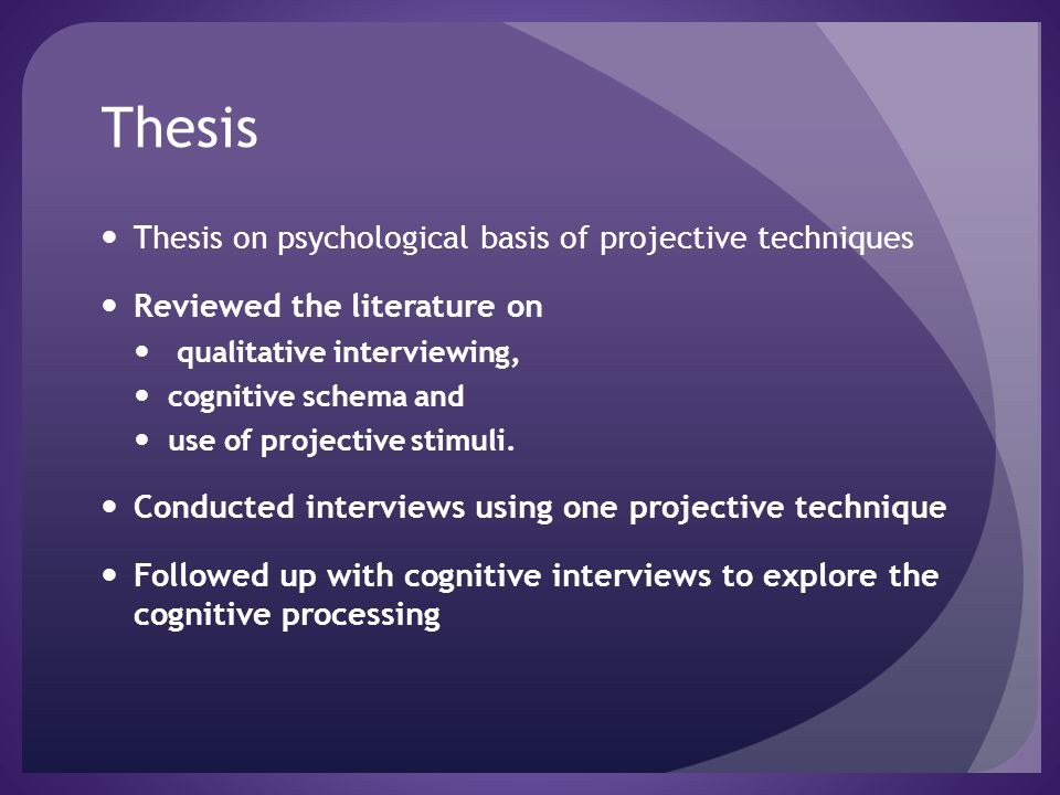 Thesis Thesis on psychological basis of projective techniques Reviewed the literature on qualitative interviewing, cognitive schema and use of project