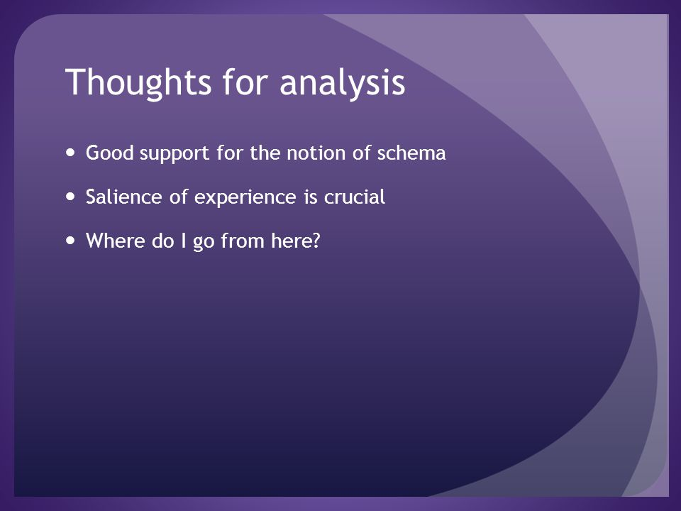 Thoughts for analysis Good support for the notion of schema Salience of experience is crucial Where do I go from here?