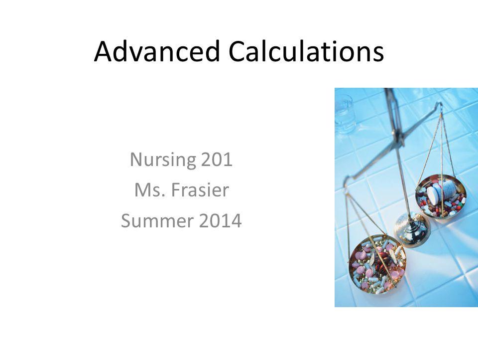 Advanced Calculations Nursing 201 Ms. Frasier Summer 2014