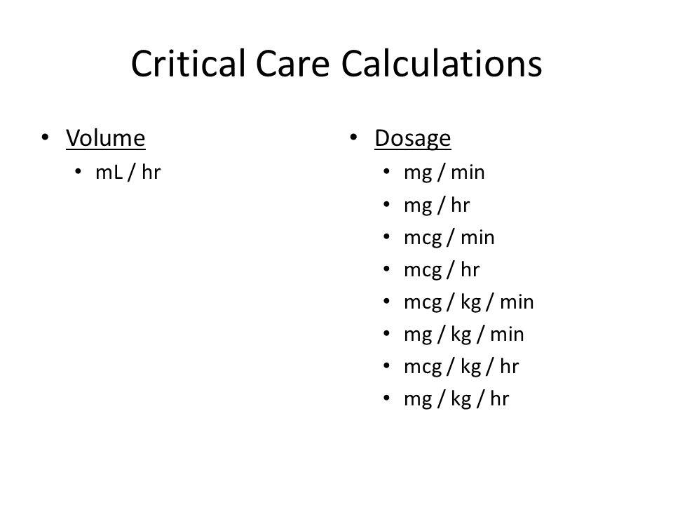 Critical Care Calculations Volume mL / hr Dosage mg / min mg / hr mcg / min mcg / hr mcg / kg / min mg / kg / min mcg / kg / hr mg / kg / hr
