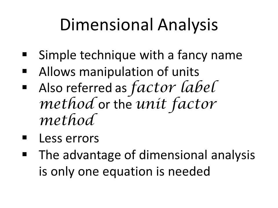 Dimensional Analysis  Simple technique with a fancy name  Allows manipulation of units  Also referred as factor label method or the unit factor method  Less errors  The advantage of dimensional analysis is only one equation is needed