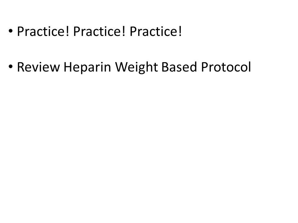 Practice! Practice! Practice! Review Heparin Weight Based Protocol