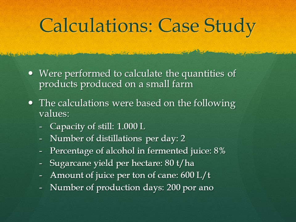Calculations: Case Study Were performed to calculate the quantities of products produced on a small farm Were performed to calculate the quantities of products produced on a small farm The calculations were based on the following values: The calculations were based on the following values: -Capacity of still: 1.000 L -Number of distillations per day: 2 -Percentage of alcohol in fermented juice: 8% -Sugarcane yield per hectare: 80 t/ha -Amount of juice per ton of cane: 600 L/t -Number of production days: 200 por ano