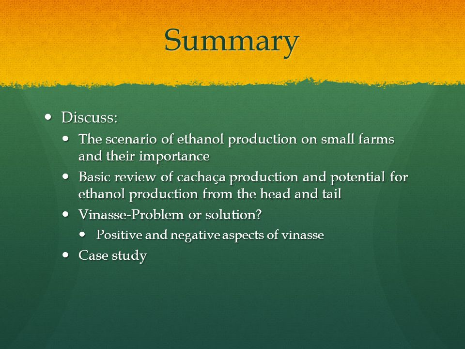 Summary Discuss: Discuss: The scenario of ethanol production on small farms and their importance The scenario of ethanol production on small farms and their importance Basic review of cachaça production and potential for ethanol production from the head and tail Basic review of cachaça production and potential for ethanol production from the head and tail Vinasse-Problem or solution.
