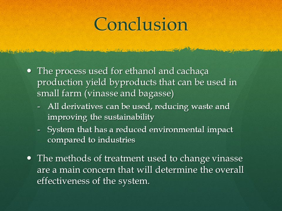 Conclusion The process used for ethanol and cachaça production yield byproducts that can be used in small farm (vinasse and bagasse) The process used for ethanol and cachaça production yield byproducts that can be used in small farm (vinasse and bagasse) -All derivatives can be used, reducing waste and improving the sustainability -System that has a reduced environmental impact compared to industries The methods of treatment used to change vinasse are a main concern that will determine the overall effectiveness of the system.
