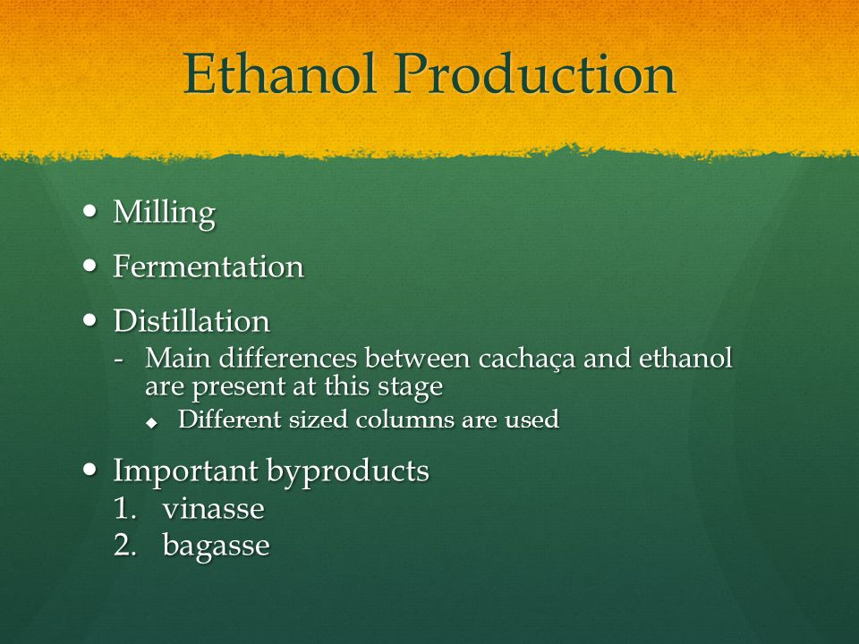 Ethanol Production Milling Milling Fermentation Fermentation Distillation Distillation -Main differences between cachaça and ethanol are present at this stage  Different sized columns are used Important byproducts Important byproducts 1.vinasse 2.bagasse