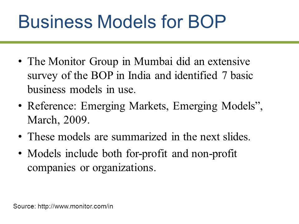 Business Models for BOP The Monitor Group in Mumbai did an extensive survey of the BOP in India and identified 7 basic business models in use.