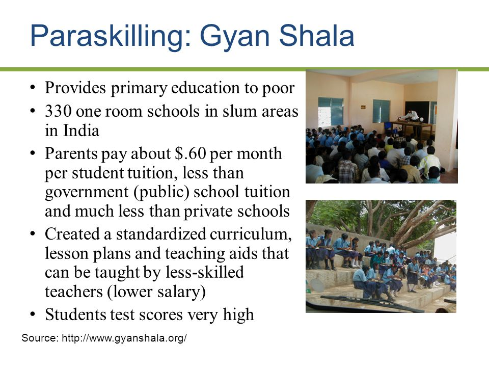 Paraskilling: Gyan Shala Provides primary education to poor 330 one room schools in slum areas in India Parents pay about $.60 per month per student tuition, less than government (public) school tuition and much less than private schools Created a standardized curriculum, lesson plans and teaching aids that can be taught by less-skilled teachers (lower salary) Students test scores very high Source: http://www.gyanshala.org/