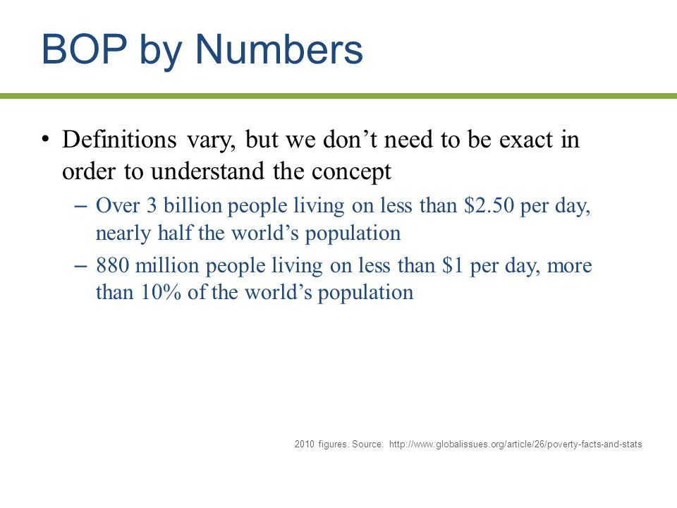 BOP by Numbers Definitions vary, but we don't need to be exact in order to understand the concept – Over 3 billion people living on less than $2.50 per day, nearly half the world's population – 880 million people living on less than $1 per day, more than 10% of the world's population * 2010 figures.