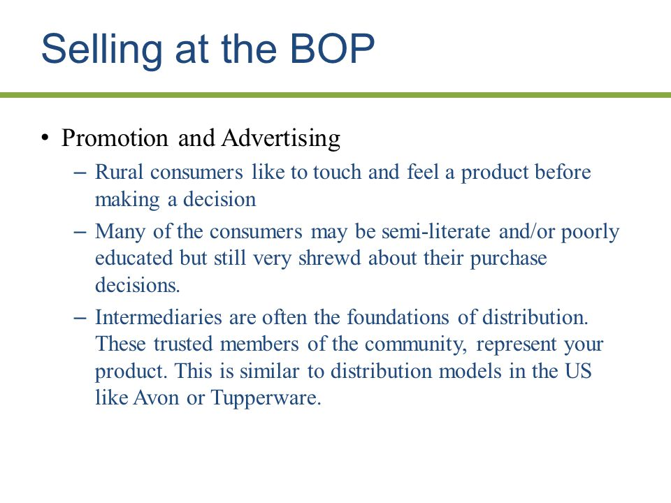 Selling at the BOP Promotion and Advertising – Rural consumers like to touch and feel a product before making a decision – Many of the consumers may be semi-literate and/or poorly educated but still very shrewd about their purchase decisions.