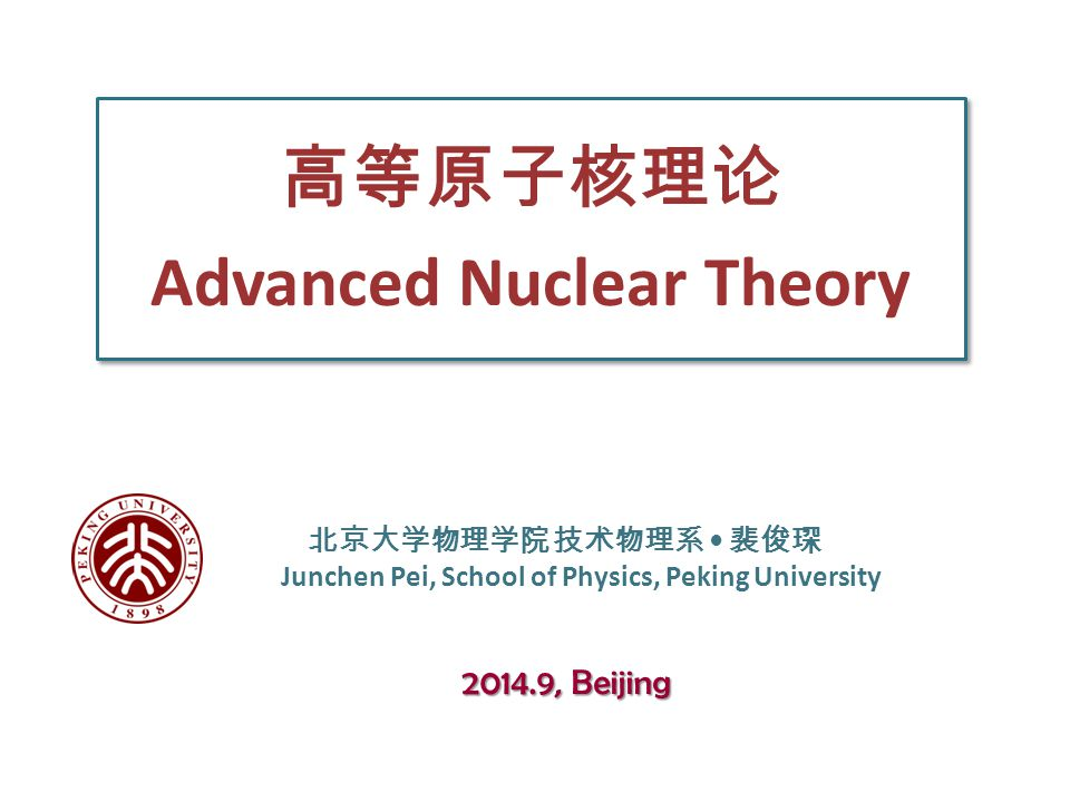 高等原子核理论 Advanced Nuclear Theory 北京大学物理学院 技术物理系 裴俊琛 Junchen Pei, School of Physics, Peking University 2014.9, Beijing