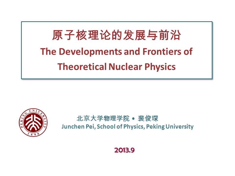 原子核理论的发展与前沿 The Developments and Frontiers of Theoretical Nuclear Physics 北京大学物理学院 裴俊琛 Junchen Pei, School of Physics, Peking University 2013.9