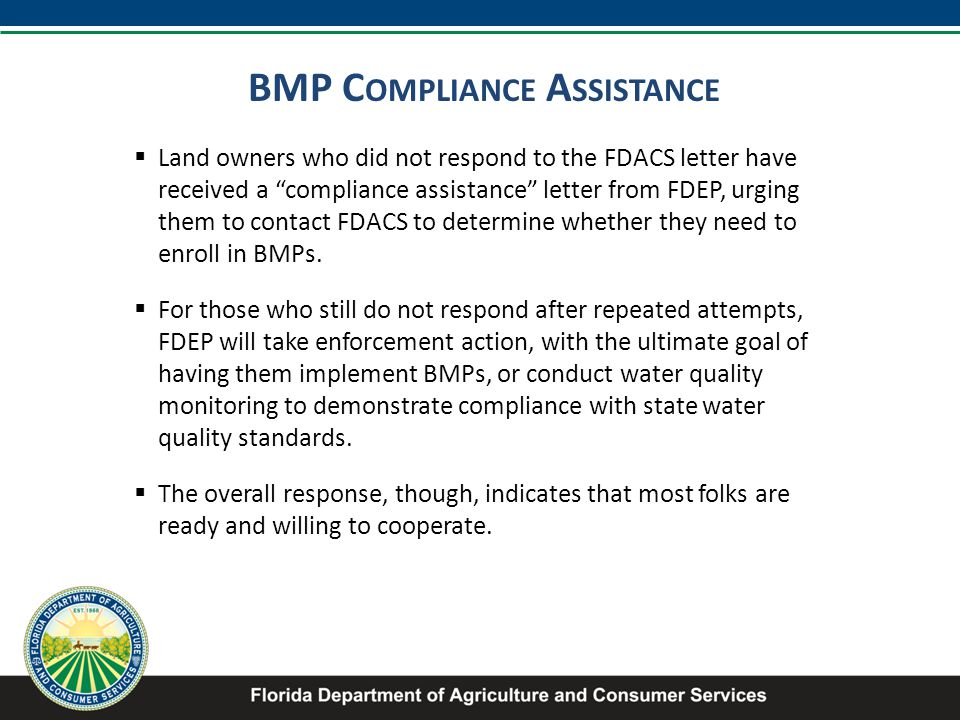 BMP C OMPLIANCE A SSISTANCE  Land owners who did not respond to the FDACS letter have received a compliance assistance letter from FDEP, urging them to contact FDACS to determine whether they need to enroll in BMPs.
