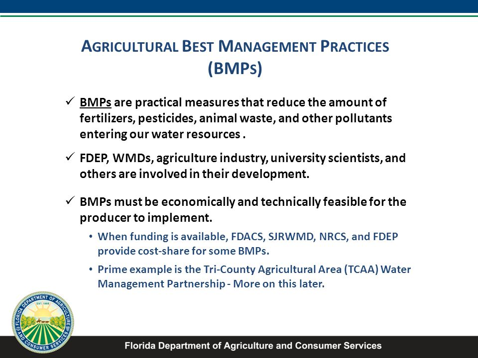 A GRICULTURAL B EST M ANAGEMENT P RACTICES (BMP S ) BMPs are practical measures that reduce the amount of fertilizers, pesticides, animal waste, and other pollutants entering our water resources.