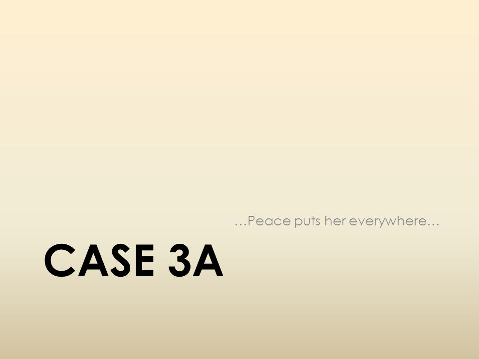 CASE 3A …Peace puts her everywhere…