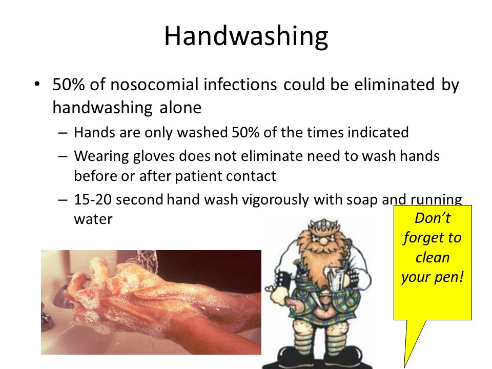 Handwashing 50% of nosocomial infections could be eliminated by handwashing alone – Hands are only washed 50% of the times indicated – Wearing gloves