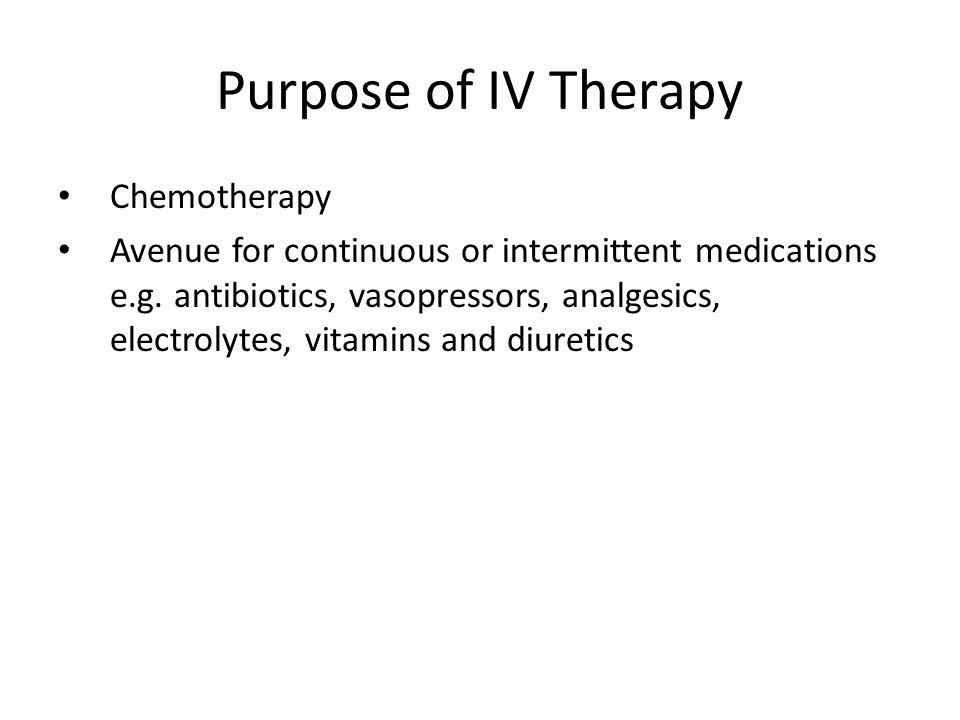 Purpose of IV Therapy Chemotherapy Avenue for continuous or intermittent medications e.g. antibiotics, vasopressors, analgesics, electrolytes, vitamin