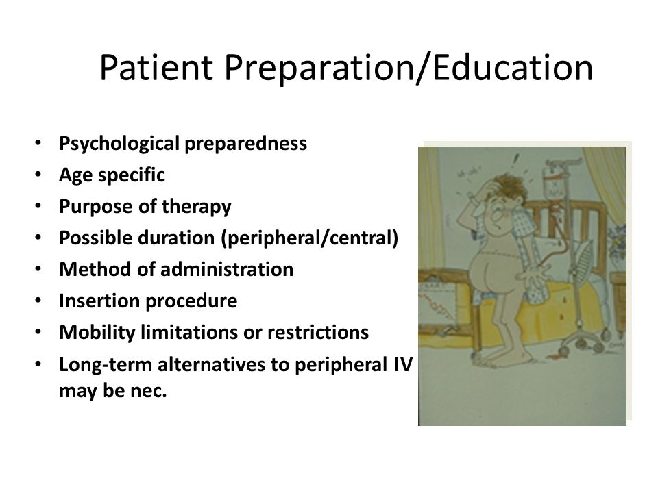 Patient Preparation/Education Psychological preparedness Age specific Purpose of therapy Possible duration (peripheral/central) Method of administrati