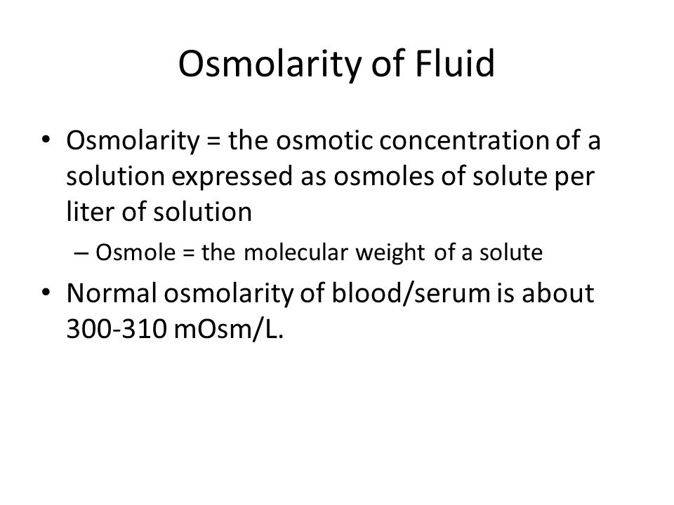 Osmolarity of Fluid Osmolarity = the osmotic concentration of a solution expressed as osmoles of solute per liter of solution – Osmole = the molecular