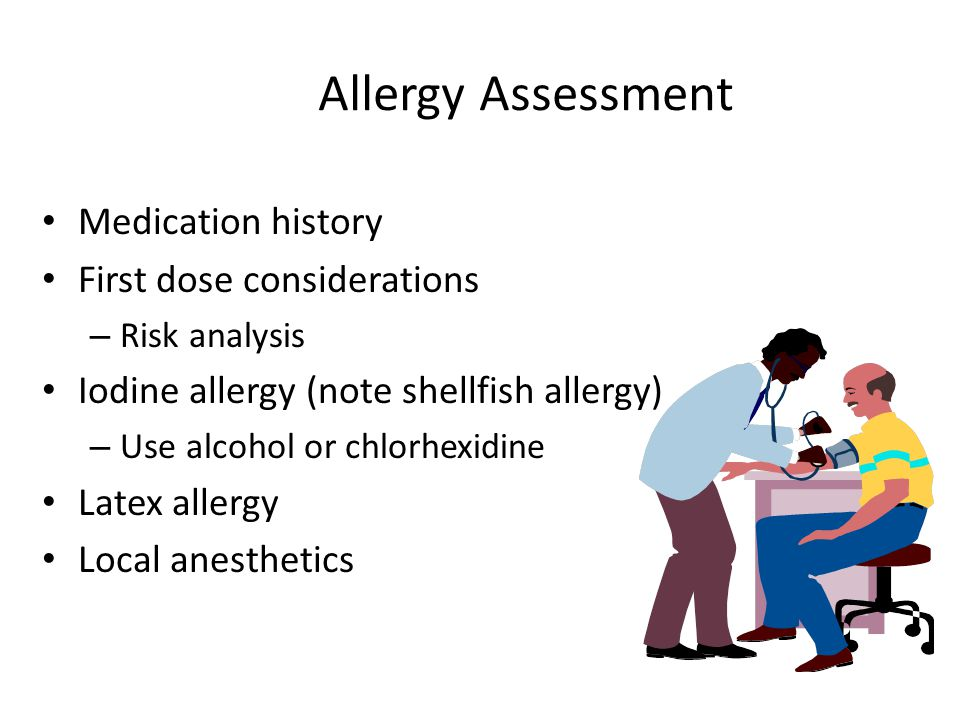 Allergy Assessment Medication history First dose considerations – Risk analysis Iodine allergy (note shellfish allergy) – Use alcohol or chlorhexidine