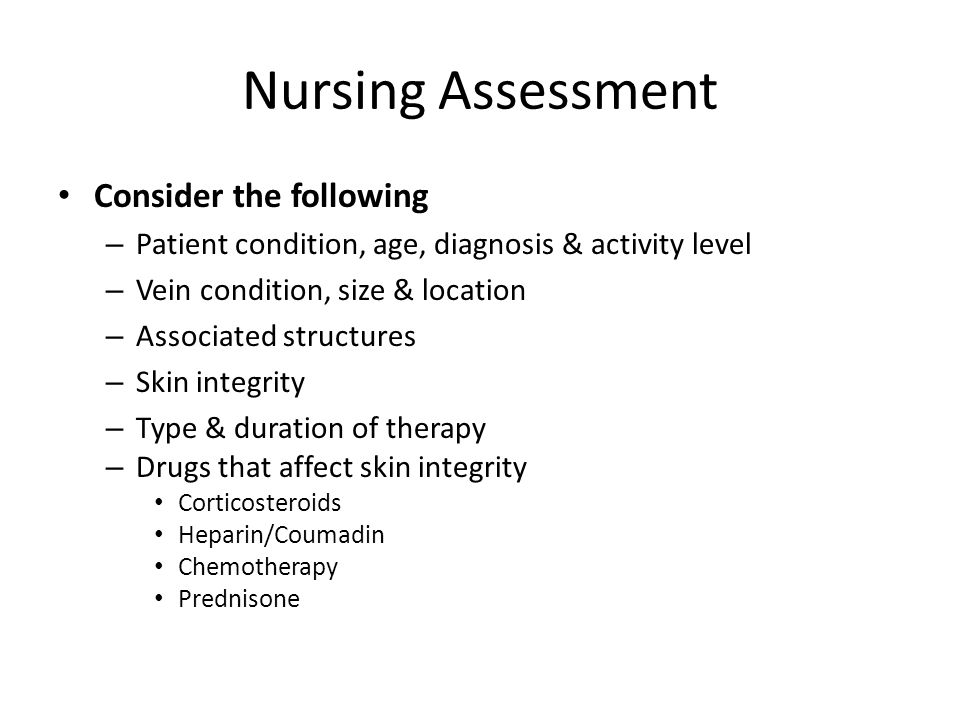Nursing Assessment Consider the following – Patient condition, age, diagnosis & activity level – Vein condition, size & location – Associated structur