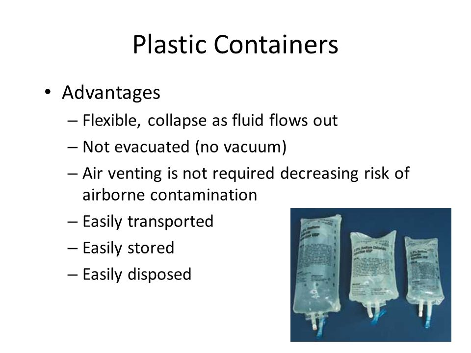 Plastic Containers Advantages – Flexible, collapse as fluid flows out – Not evacuated (no vacuum) – Air venting is not required decreasing risk of air