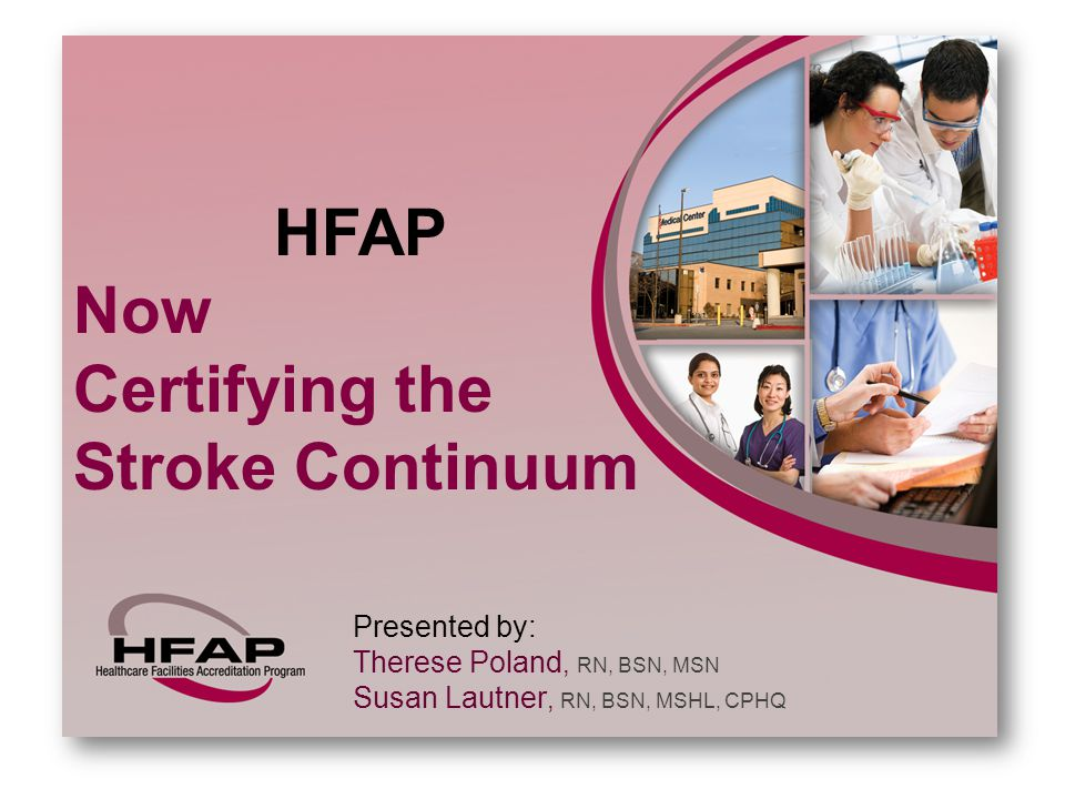 HFAP Now Certifying the Stroke Continuum Presented by: Therese Poland, RN, BSN, MSN Susan Lautner, RN, BSN, MSHL, CPHQ