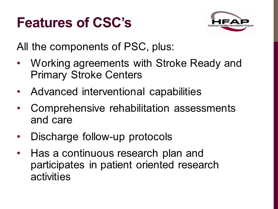 Features of CSC's All the components of PSC, plus: Working agreements with Stroke Ready and Primary Stroke Centers Advanced interventional capabilities Comprehensive rehabilitation assessments and care Discharge follow-up protocols Has a continuous research plan and participates in patient oriented research activities