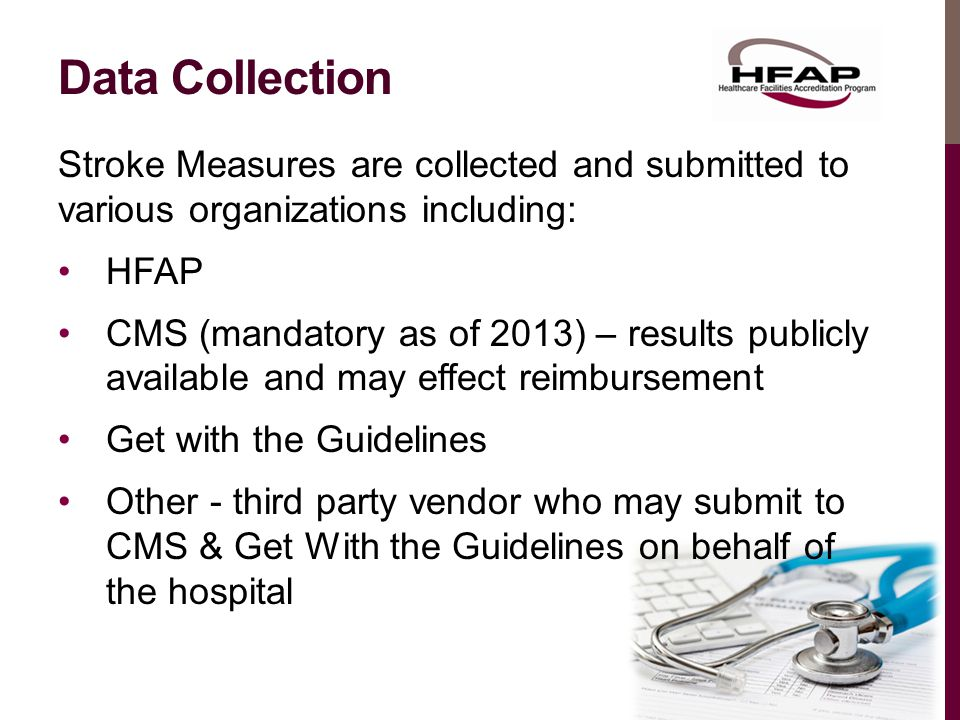 Data Collection Stroke Measures are collected and submitted to various organizations including: HFAP CMS (mandatory as of 2013) – results publicly available and may effect reimbursement Get with the Guidelines Other - third party vendor who may submit to CMS & Get With the Guidelines on behalf of the hospital