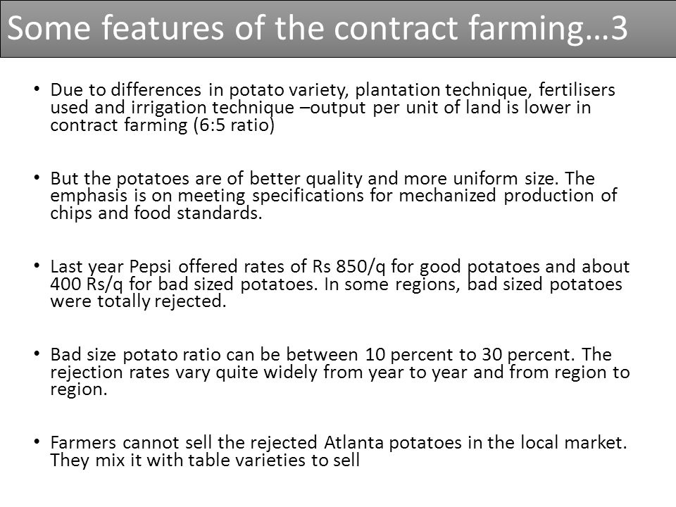Due to differences in potato variety, plantation technique, fertilisers used and irrigation technique –output per unit of land is lower in contract farming (6:5 ratio) But the potatoes are of better quality and more uniform size.