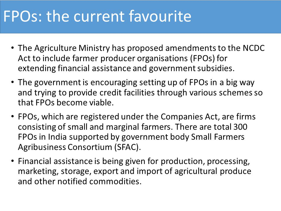 FPOs: the current favourite The Agriculture Ministry has proposed amendments to the NCDC Act to include farmer producer organisations (FPOs) for extending financial assistance and government subsidies.