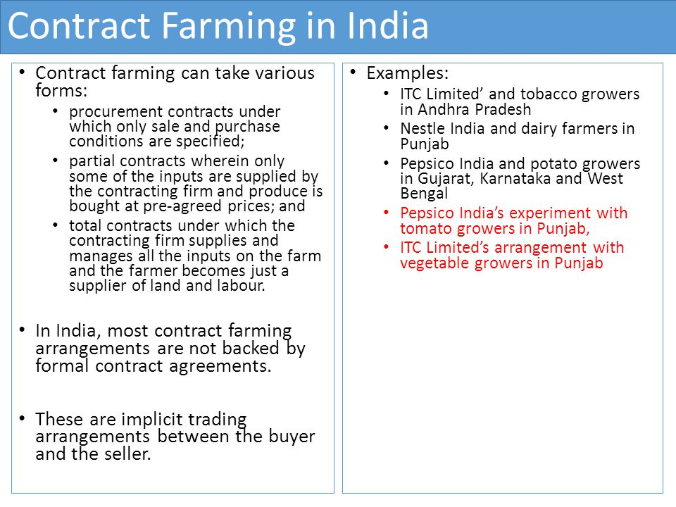 Contract Farming in India Contract farming can take various forms: procurement contracts under which only sale and purchase conditions are specified; partial contracts wherein only some of the inputs are supplied by the contracting firm and produce is bought at pre-agreed prices; and total contracts under which the contracting firm supplies and manages all the inputs on the farm and the farmer becomes just a supplier of land and labour.
