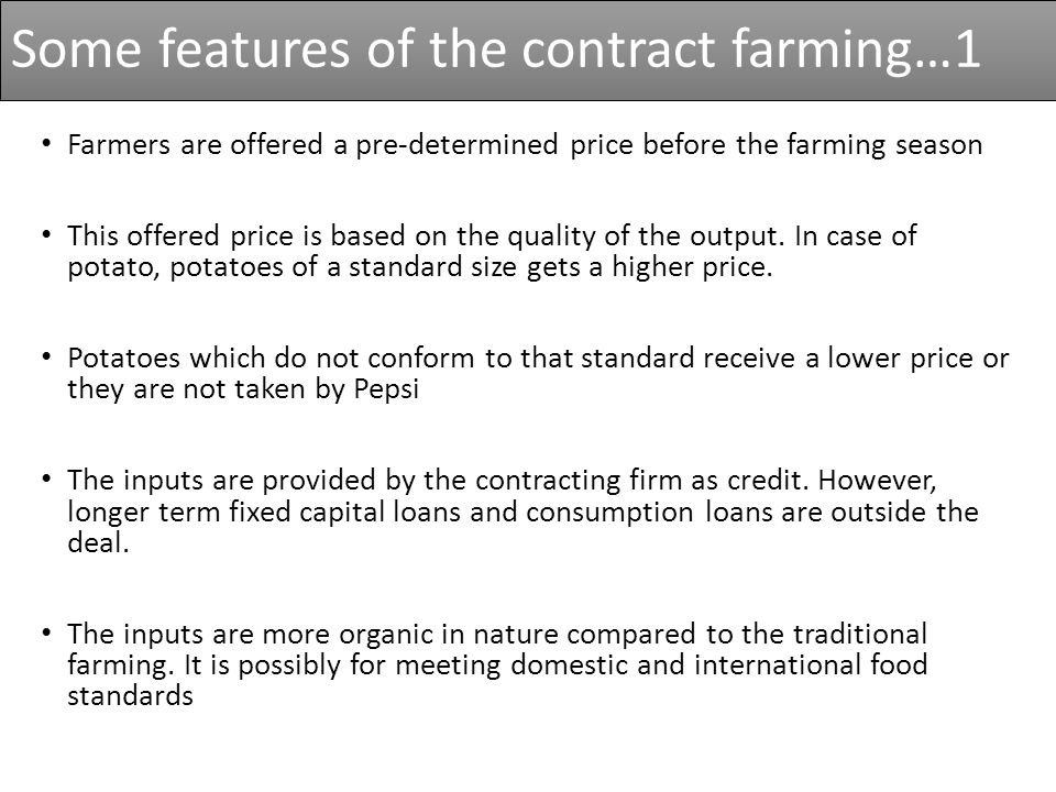 Some features of the contract farming…1 Farmers are offered a pre-determined price before the farming season This offered price is based on the quality of the output.