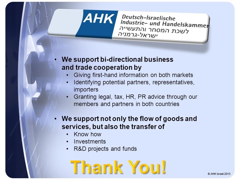 We support bi-directional business and trade cooperation by Giving first-hand information on both markets Identifying potential partners, representatives, importers Granting legal, tax, HR, PR advice through our members and partners in both countries We support not only the flow of goods and services, but also the transfer of Know how Investments R&D projects and funds © AHK Israel 2013