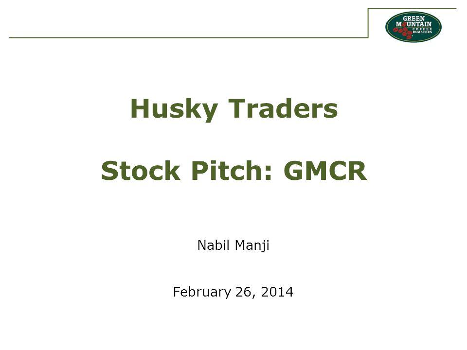 Husky Traders Stock Pitch: GMCR Nabil Manji February 26, 2014