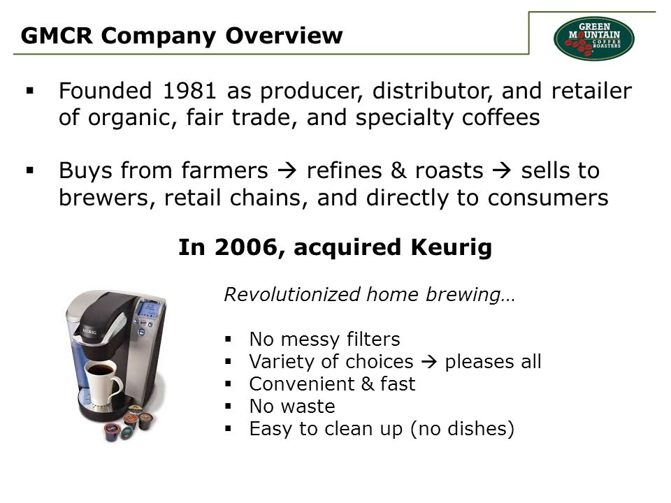 GMCR Company Overview  Founded 1981 as producer, distributor, and retailer of organic, fair trade, and specialty coffees  Buys from farmers  refines & roasts  sells to brewers, retail chains, and directly to consumers Revolutionized home brewing…  No messy filters  Variety of choices  pleases all  Convenient & fast  No waste  Easy to clean up (no dishes) In 2006, acquired Keurig