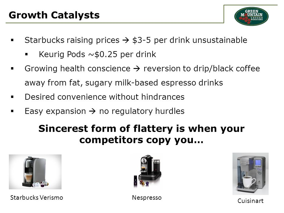 Growth Catalysts  Starbucks raising prices  $3-5 per drink unsustainable  Keurig Pods ~$0.25 per drink  Growing health conscience  reversion to drip/black coffee away from fat, sugary milk-based espresso drinks  Desired convenience without hindrances  Easy expansion  no regulatory hurdles Sincerest form of flattery is when your competitors copy you… Starbucks VerismoNespresso Cuisinart